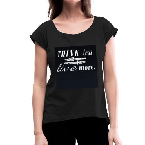 think less live more Saying Fun Motivation change - Women's Roll Cuff T-Shirt