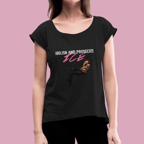 Abolish and Prosecute ICE - Women's Roll Cuff T-Shirt