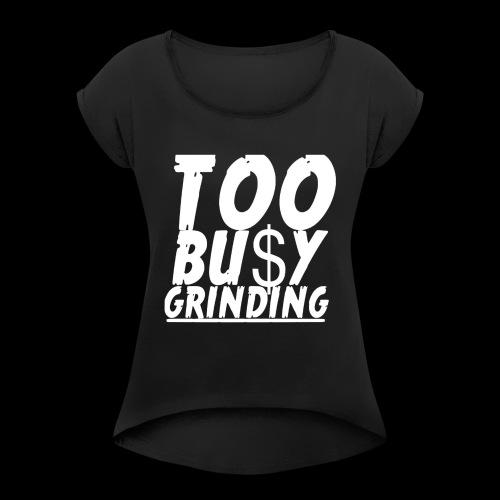 TOO BUSY GRINDING - Women's Roll Cuff T-Shirt
