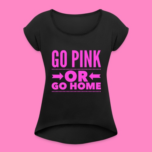 Go Pink Or Go Home - Women's Roll Cuff T-Shirt