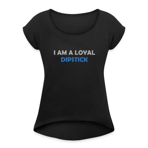 I Am A Loyal Dipstick - Women's Roll Cuff T-Shirt