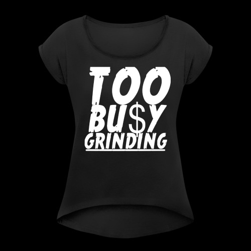 TOO BUSY GRINDING - Women's Roll Cuff T-Shirt