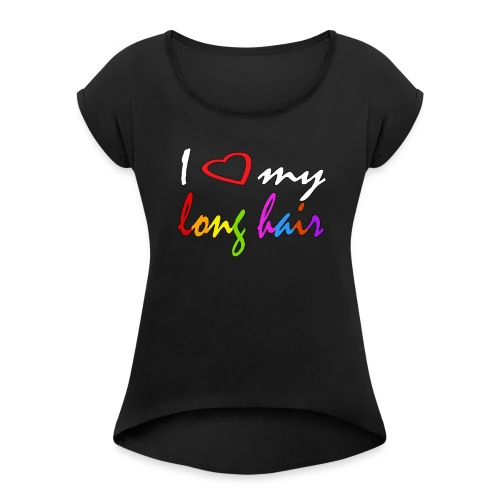 I Love My Long Hair Funny and Cool Tee - Women's Roll Cuff T-Shirt