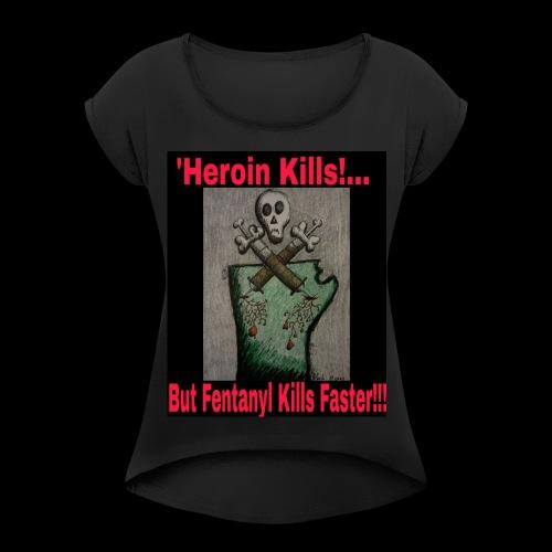 Heroin Kills...But! Fentanyl Kills Faster! - Women's Roll Cuff T-Shirt