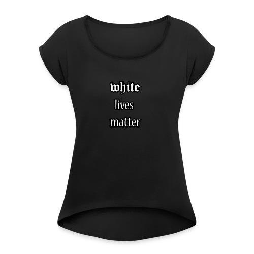 White lives matter - Women's Roll Cuff T-Shirt