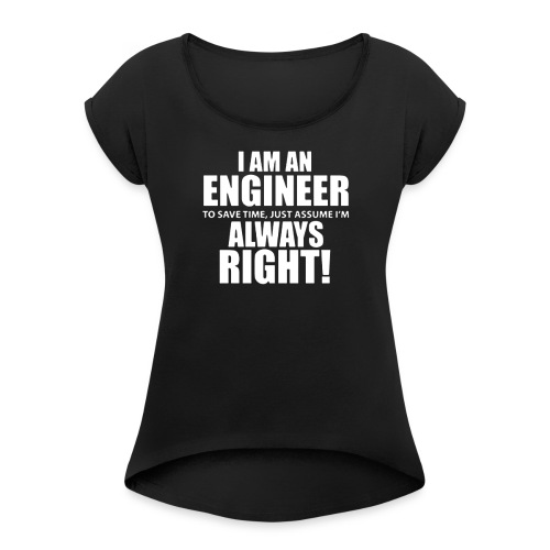 I Am An Engineer Let s Assume I m Always Right - Women's Roll Cuff T-Shirt