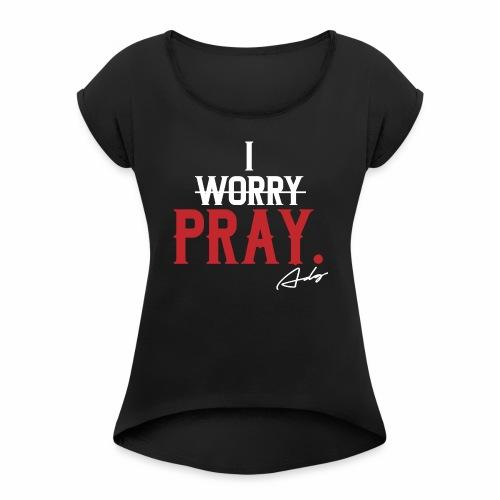 I PRAY. - Women's Roll Cuff T-Shirt