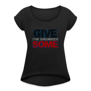GIVE THE DRUMMER SOME - Women's Roll Cuff T-Shirt