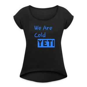 We Are Cold Yeti - Women's Roll Cuff T-Shirt
