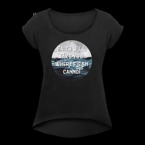 Faith Will Take You Where Flesh Cannot - Women's Roll Cuff T-Shirt