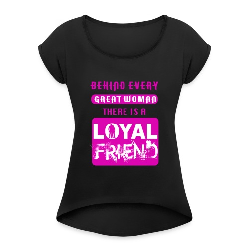 Behind Every Great Woman, There's A Loyal Friend. - Women's Roll Cuff T-Shirt