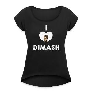 I love Dimash - Women's Roll Cuff T-Shirt