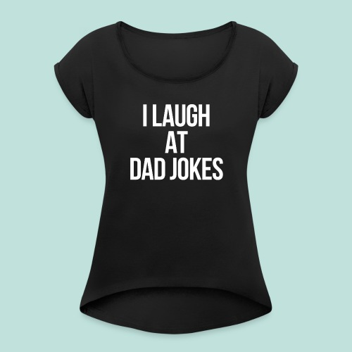 I LAUGH AT DAD JOKES - Women's Roll Cuff T-Shirt