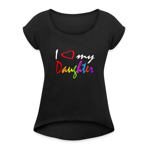 I Love My Daughter Funny Shirt - Women's Roll Cuff T-Shirt