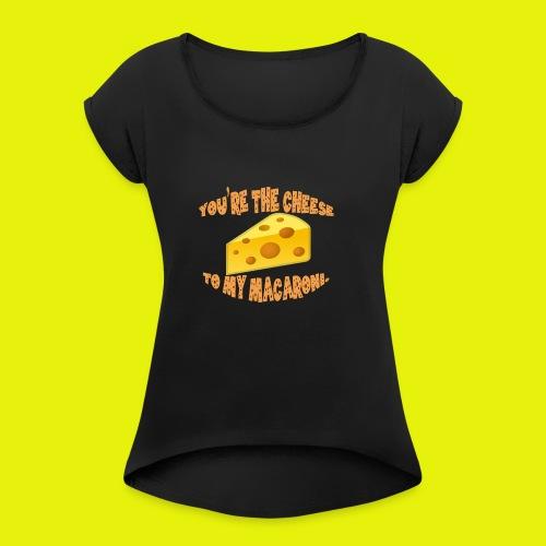 You're the cheese to my macaroni T-shirt Classic - Women's Roll Cuff T-Shirt
