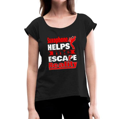 Saxophone Helps Me Escape Reality T shirt - Women's Roll Cuff T-Shirt