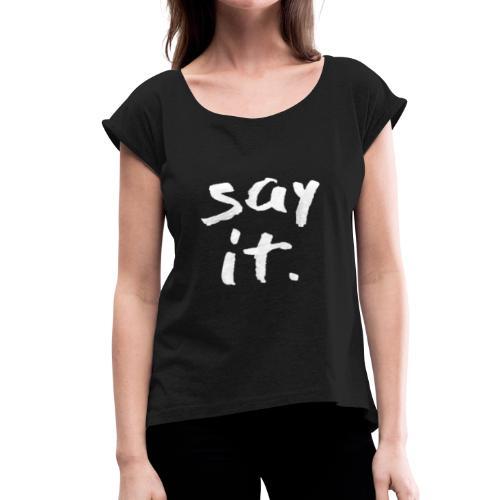 Say it - Women's Roll Cuff T-Shirt
