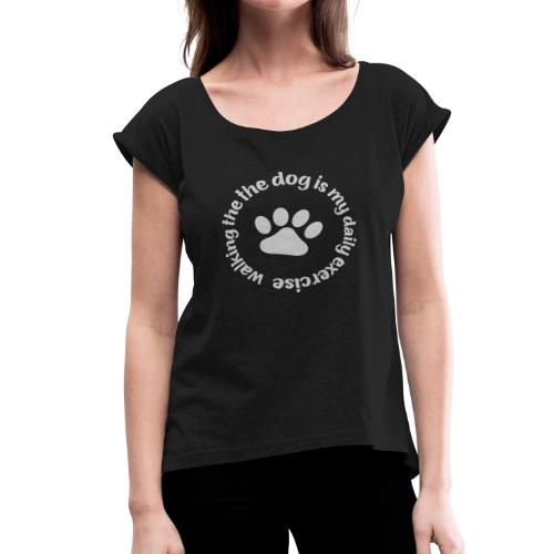 walking the dog is my daily exercise - Women's Roll Cuff T-Shirt