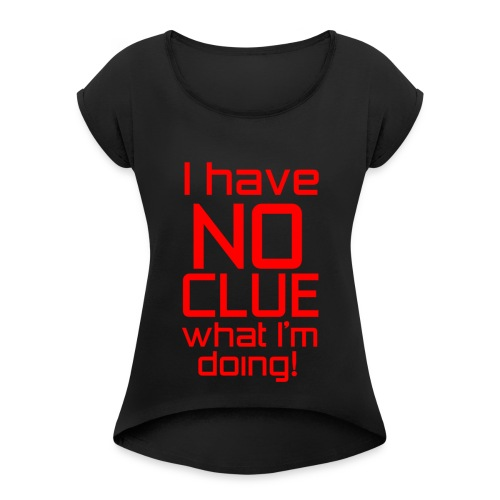 I Have No Clue What I'm Doing - Women's Roll Cuff T-Shirt