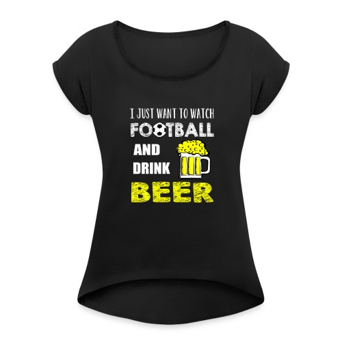 Watch FootBall And Drink Beer - Women's Roll Cuff T-Shirt