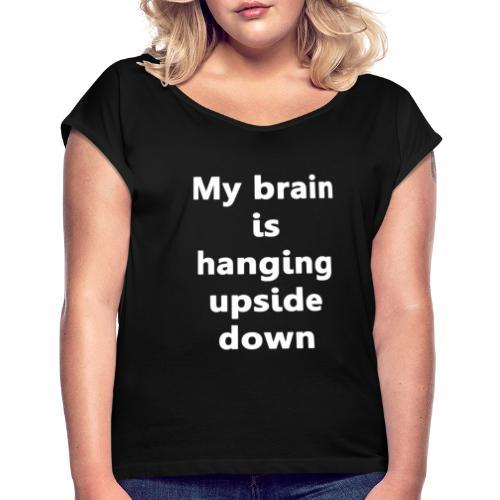 My brain is Handing Upside Down Tee - Women's Roll Cuff T-Shirt