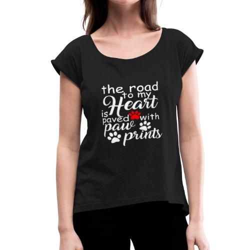 the Road to My Heart Is Paved with Paw Prints - Women's Roll Cuff T-Shirt