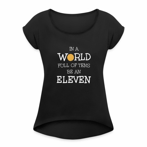 In A World Full Of Tens Be An Eleven T-Shirt - Women's Roll Cuff T-Shirt