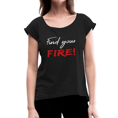 Find your fire - Women's Roll Cuff T-Shirt