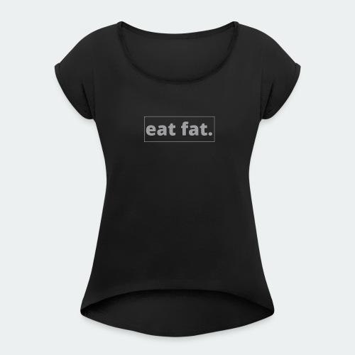 EAT FAT. - Women's Roll Cuff T-Shirt