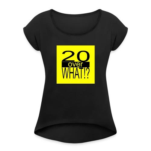 20 over WHAT!? logo (black/yellow) - Women's Roll Cuff T-Shirt