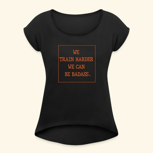 We train harder we can be - Women's Roll Cuff T-Shirt