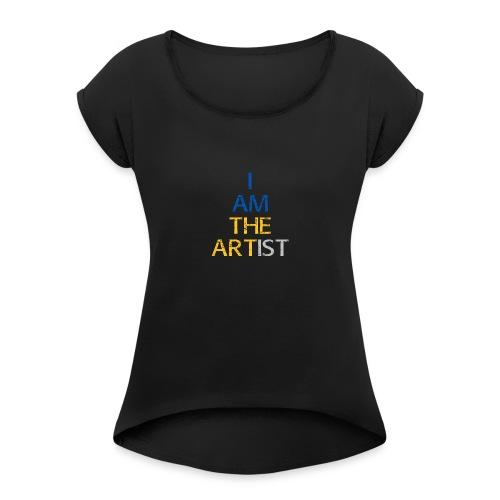 I Am The Artist -Text Only - Women's Roll Cuff T-Shirt