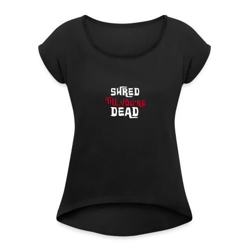 Shred 'Till You're Dead - Women's Roll Cuff T-Shirt