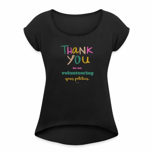 Thank you for not volunteering your politics - Women's Roll Cuff T-Shirt