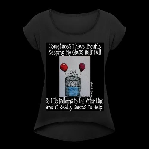 Keeping My Glass Half Full... - Women's Roll Cuff T-Shirt