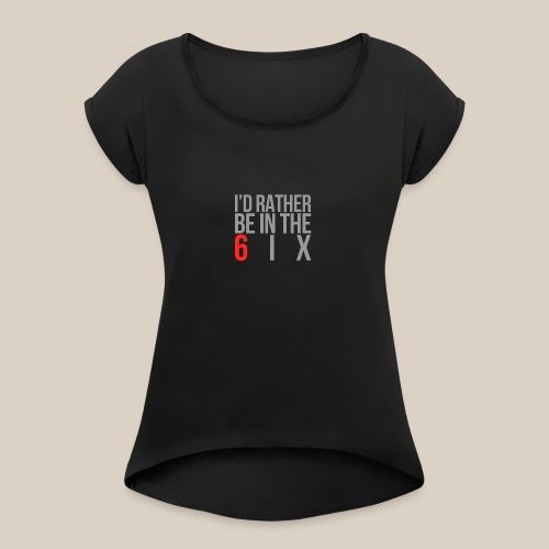 I'd rather be in the 6ix - Women's Roll Cuff T-Shirt