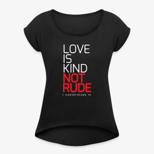 LOVE IS KIND NOT RUDE - Women's Roll Cuff T-Shirt