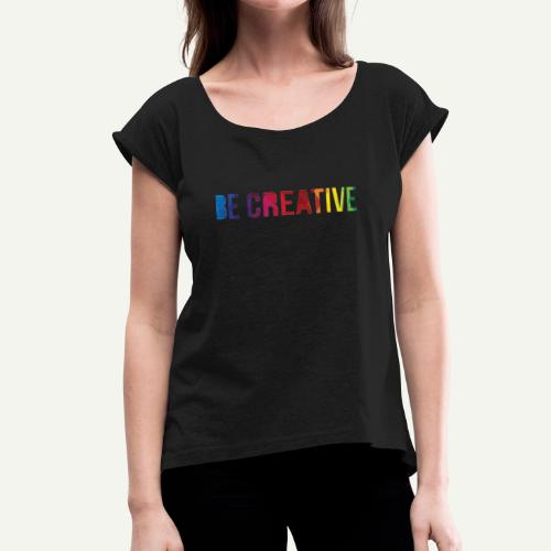 be creative - Women's Roll Cuff T-Shirt