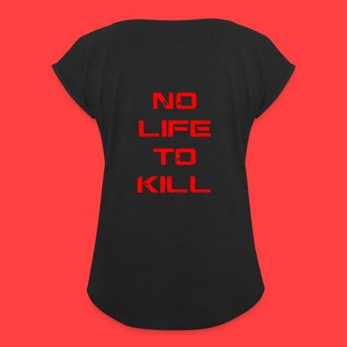 No Life To Kill - Women's Roll Cuff T-Shirt