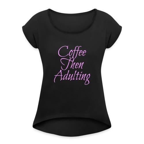 Coffee Then Adulting - Women's Roll Cuff T-Shirt