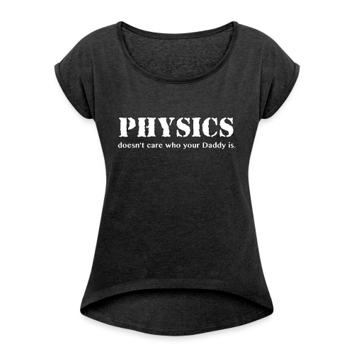 Physics doesn't care who your Daddy is. - Women's Roll Cuff T-Shirt
