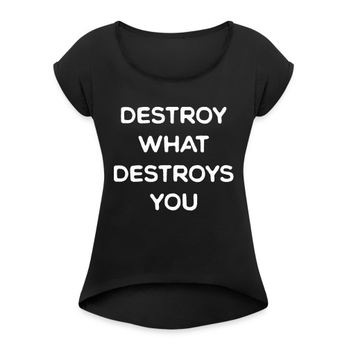 Destroy What Destroys You - Women's Roll Cuff T-Shirt