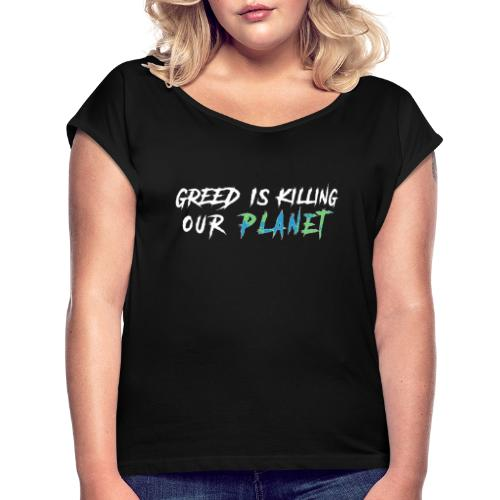 Greed is killing our planet - Women's Roll Cuff T-Shirt