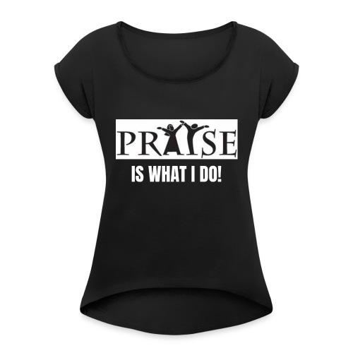 PRAISE is what i do! - Women's Roll Cuff T-Shirt