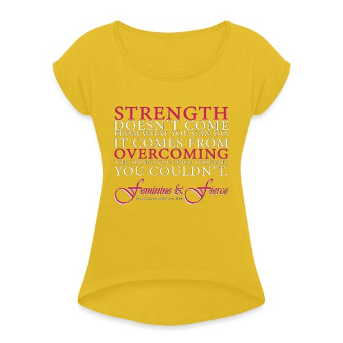 Strength Doesn't Come from - Feminine and Fierce - Women's Roll Cuff T-Shirt