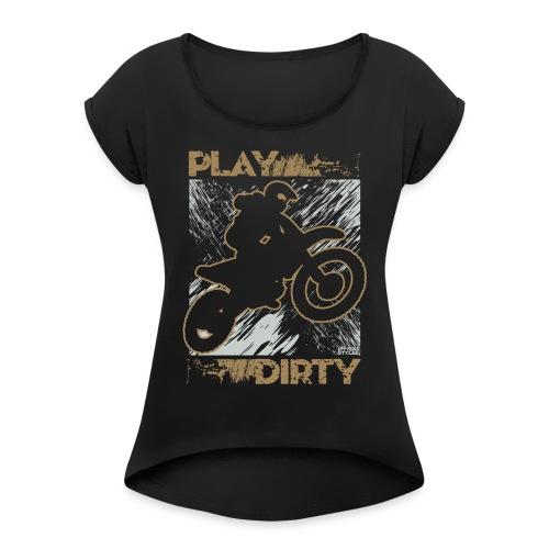 Dirt Bike Play Dirty - Women's Roll Cuff T-Shirt
