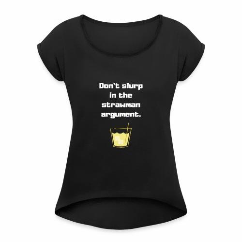 Don't slurp in the strawman argument - Women's Roll Cuff T-Shirt