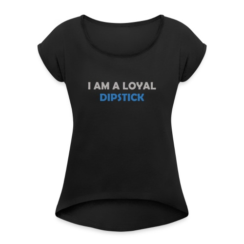 I Am A Loyal Dipstick - Women's Roll Cuff T-Shirt