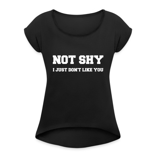 NOT SHY. I Just Don't Like You. - Women's Roll Cuff T-Shirt
