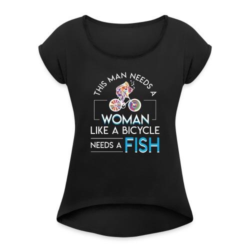 Bicycle Fish Man Need Woman Bicycle Need Fish - Women's Roll Cuff T-Shirt